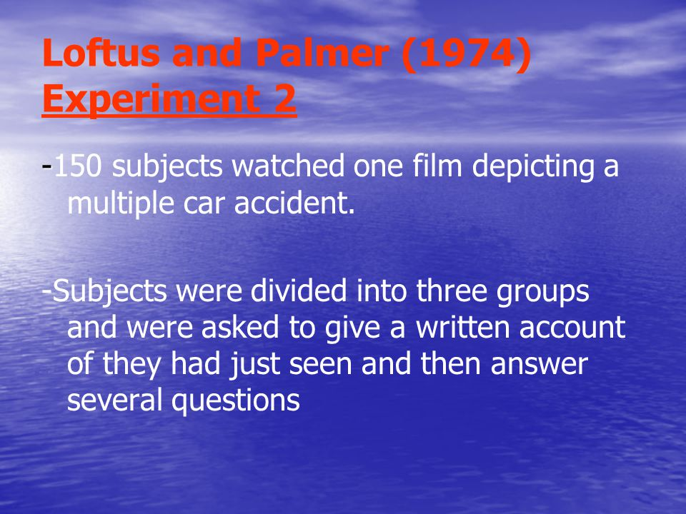 Loftus and Palmer (1974) Experiment subjects watched one film depicting a multiple car accident.