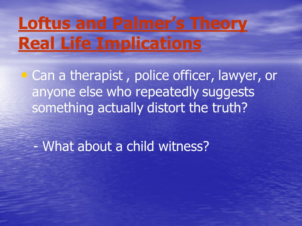 Loftus and Palmer's Theory Real Life Implications Can a therapist, police officer, lawyer, or anyone else who repeatedly suggests something actually distort the truth.