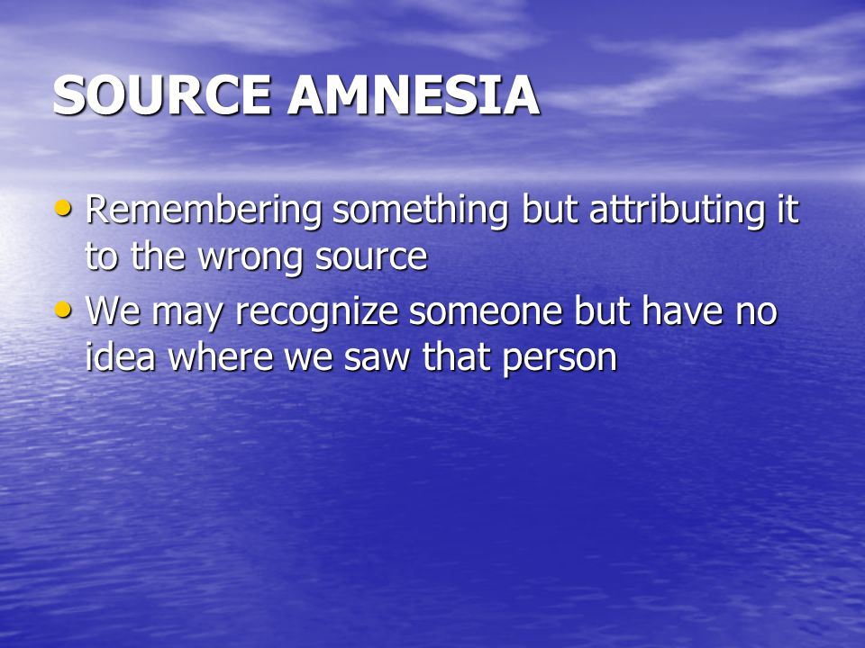 SOURCE AMNESIA Remembering something but attributing it to the wrong source Remembering something but attributing it to the wrong source We may recognize someone but have no idea where we saw that person We may recognize someone but have no idea where we saw that person