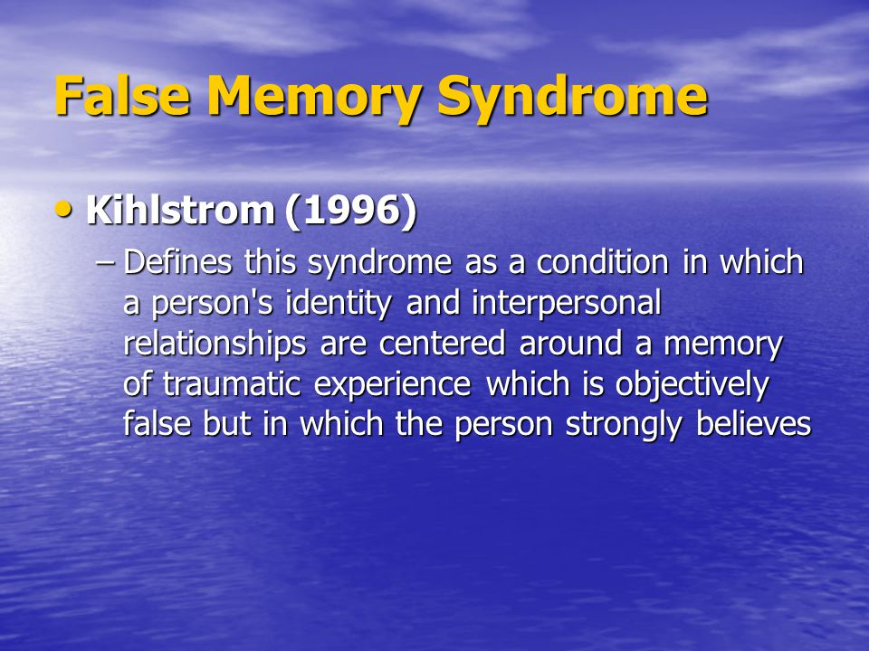 False Memory Syndrome Kihlstrom (1996) Kihlstrom (1996) –Defines this syndrome as a condition in which a person s identity and interpersonal relationships are centered around a memory of traumatic experience which is objectively false but in which the person strongly believes