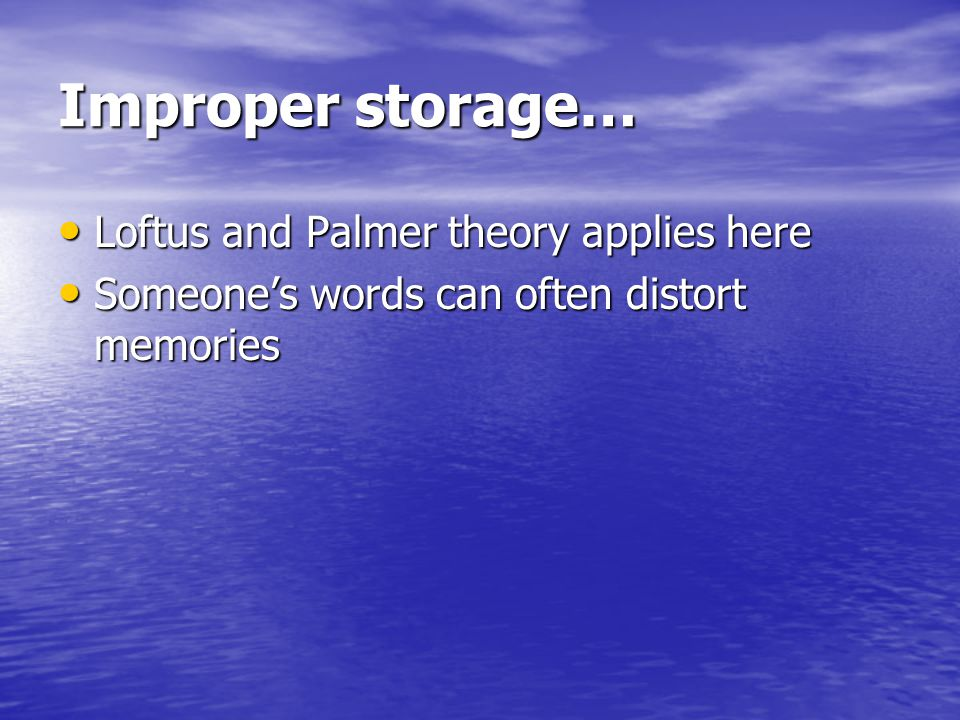 Improper storage… Loftus and Palmer theory applies here Loftus and Palmer theory applies here Someone's words can often distort memories Someone's words can often distort memories