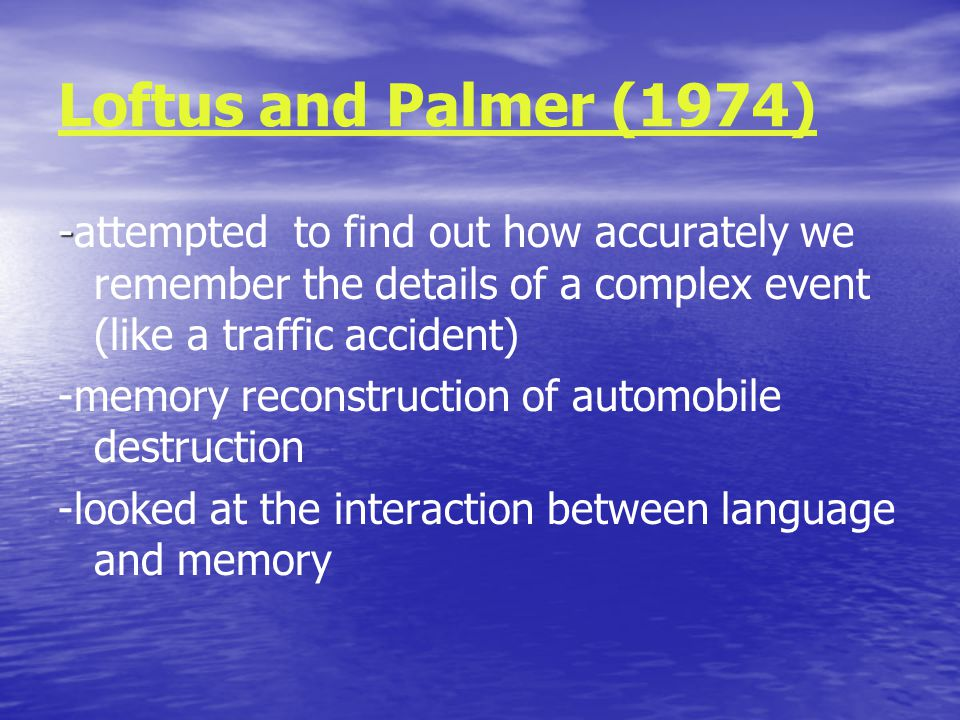 Loftus and Palmer (1974) - -attempted to find out how accurately we remember the details of a complex event (like a traffic accident) -memory reconstruction of automobile destruction -looked at the interaction between language and memory