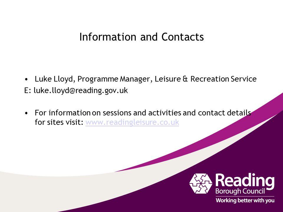 Information and Contacts Luke Lloyd, Programme Manager, Leisure & Recreation Service E: For information on sessions and activities and contact details for sites visit: