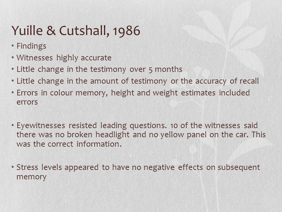 Yuille & Cutshall, 1986 Findings Witnesses highly accurate Little change in the testimony over 5 months Little change in the amount of testimony or the accuracy of recall Errors in colour memory, height and weight estimates included errors Eyewitnesses resisted leading questions.