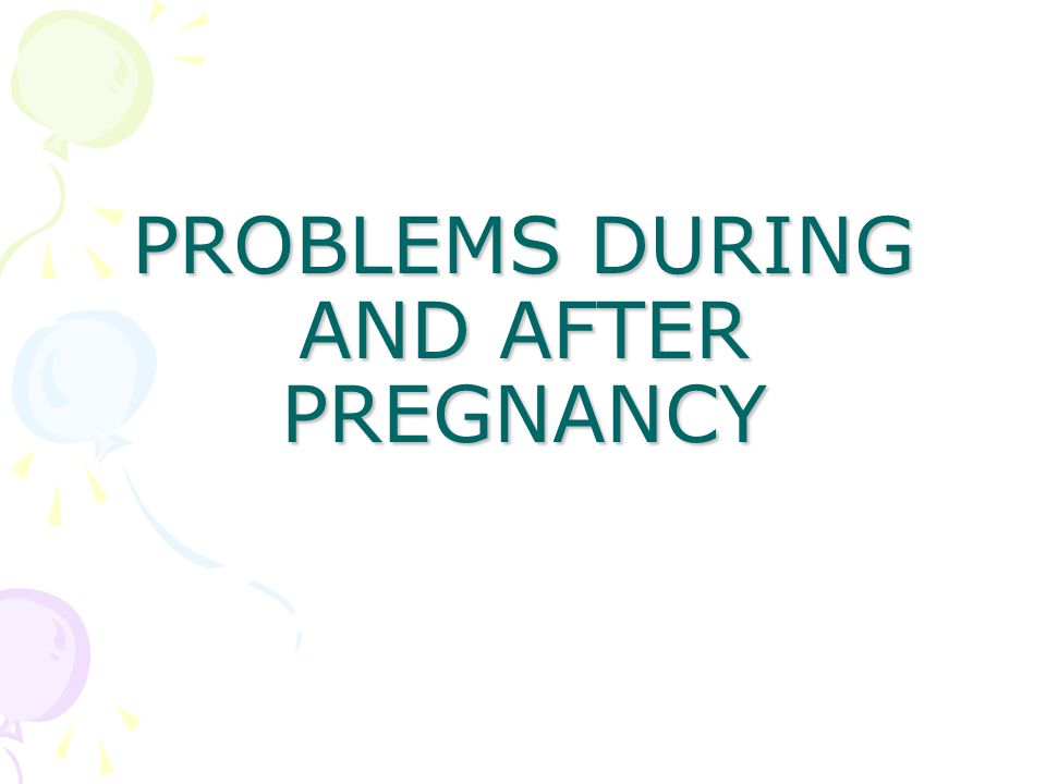PROBLEMS DURING AND AFTER PREGNANCY