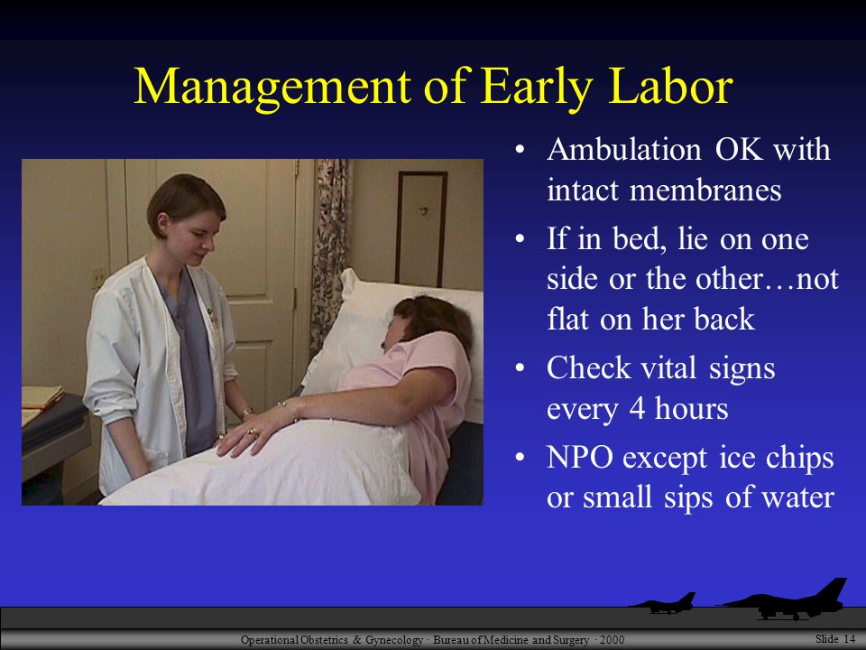 Operational Obstetrics & Gynecology · Bureau of Medicine and Surgery · 2000 Slide 14 Management of Early Labor Ambulation OK with intact membranes If in bed, lie on one side or the other…not flat on her back Check vital signs every 4 hours NPO except ice chips or small sips of water