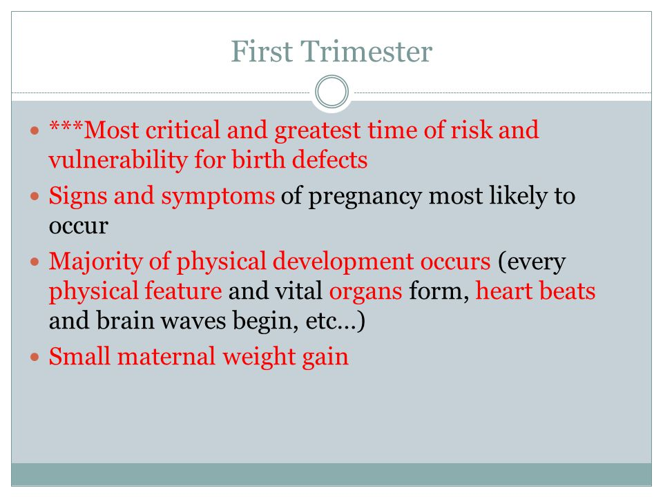 First Trimester ***Most critical and greatest time of risk and vulnerability for birth defects Signs and symptoms of pregnancy most likely to occur Majority of physical development occurs (every physical feature and vital organs form, heart beats and brain waves begin, etc…) Small maternal weight gain