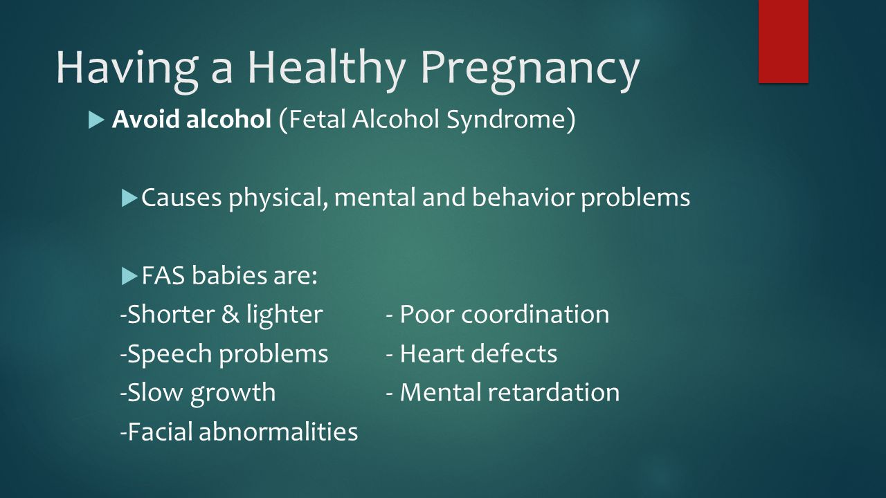 Having a Healthy Pregnancy  Avoid alcohol (Fetal Alcohol Syndrome)  Causes physical, mental and behavior problems  FAS babies are: -Shorter & lighter- Poor coordination -Speech problems- Heart defects -Slow growth- Mental retardation -Facial abnormalities