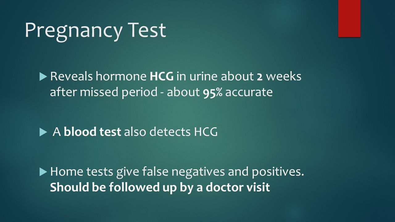 Pregnancy Test  Reveals hormone HCG in urine about 2 weeks after missed period - about 95% accurate  A blood test also detects HCG  Home tests give false negatives and positives.