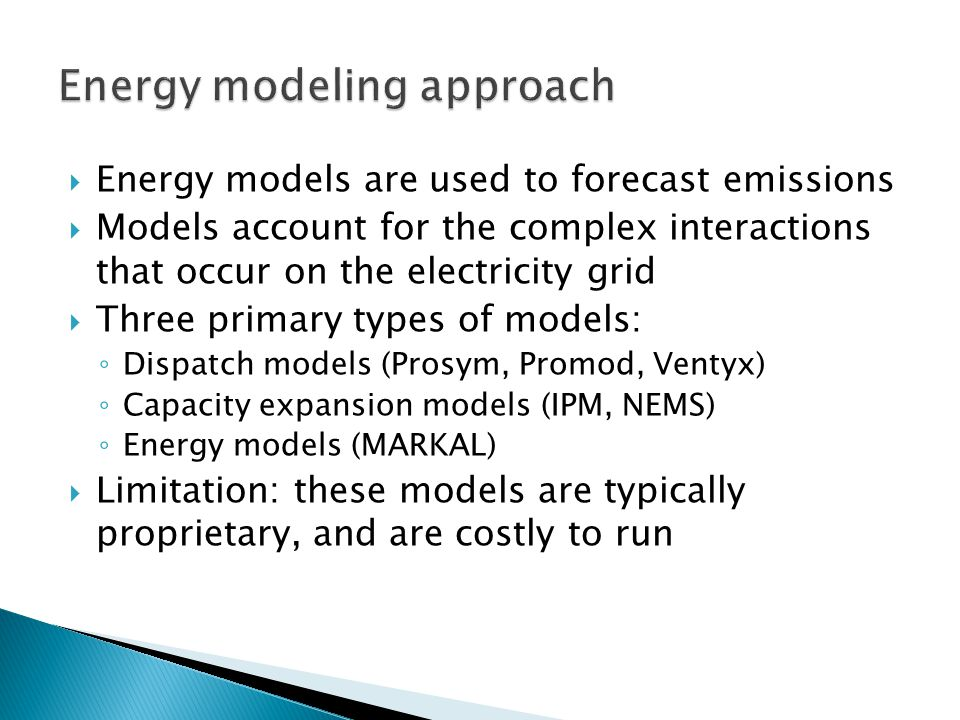  Energy models are used to forecast emissions  Models account for the complex interactions that occur on the electricity grid  Three primary types of models: ◦ Dispatch models (Prosym, Promod, Ventyx) ◦ Capacity expansion models (IPM, NEMS) ◦ Energy models (MARKAL)  Limitation: these models are typically proprietary, and are costly to run