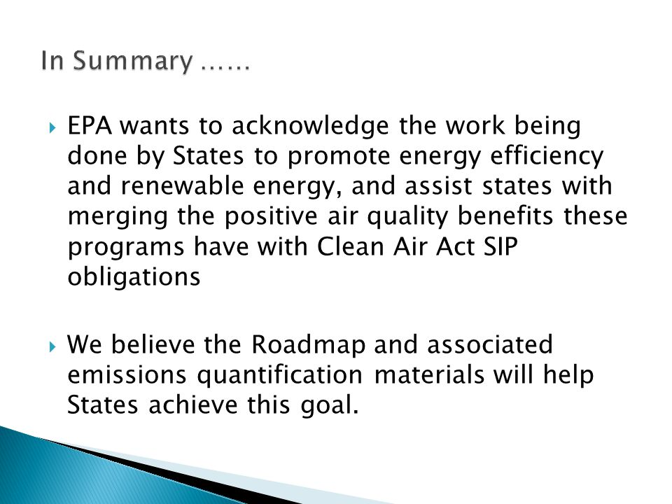  EPA wants to acknowledge the work being done by States to promote energy efficiency and renewable energy, and assist states with merging the positive air quality benefits these programs have with Clean Air Act SIP obligations  We believe the Roadmap and associated emissions quantification materials will help States achieve this goal.