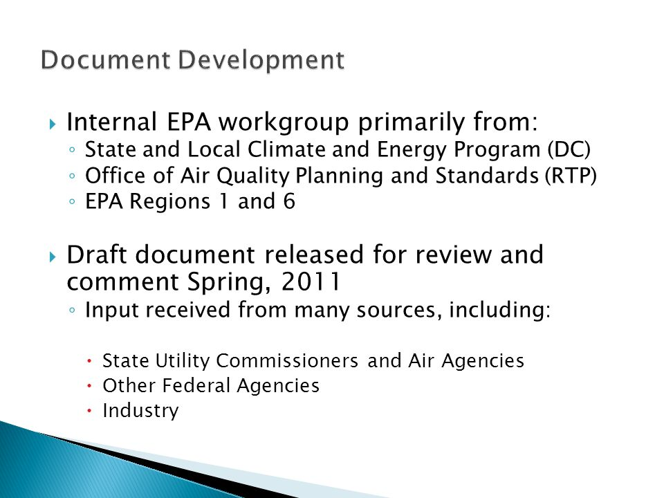  Internal EPA workgroup primarily from: ◦ State and Local Climate and Energy Program (DC) ◦ Office of Air Quality Planning and Standards (RTP) ◦ EPA Regions 1 and 6  Draft document released for review and comment Spring, 2011 ◦ Input received from many sources, including:  State Utility Commissioners and Air Agencies  Other Federal Agencies  Industry