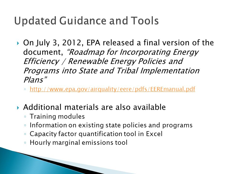  On July 3, 2012, EPA released a final version of the document, Roadmap for Incorporating Energy Efficiency / Renewable Energy Policies and Programs into State and Tribal Implementation Plans ◦      Additional materials are also available ◦ Training modules ◦ Information on existing state policies and programs ◦ Capacity factor quantification tool in Excel ◦ Hourly marginal emissions tool