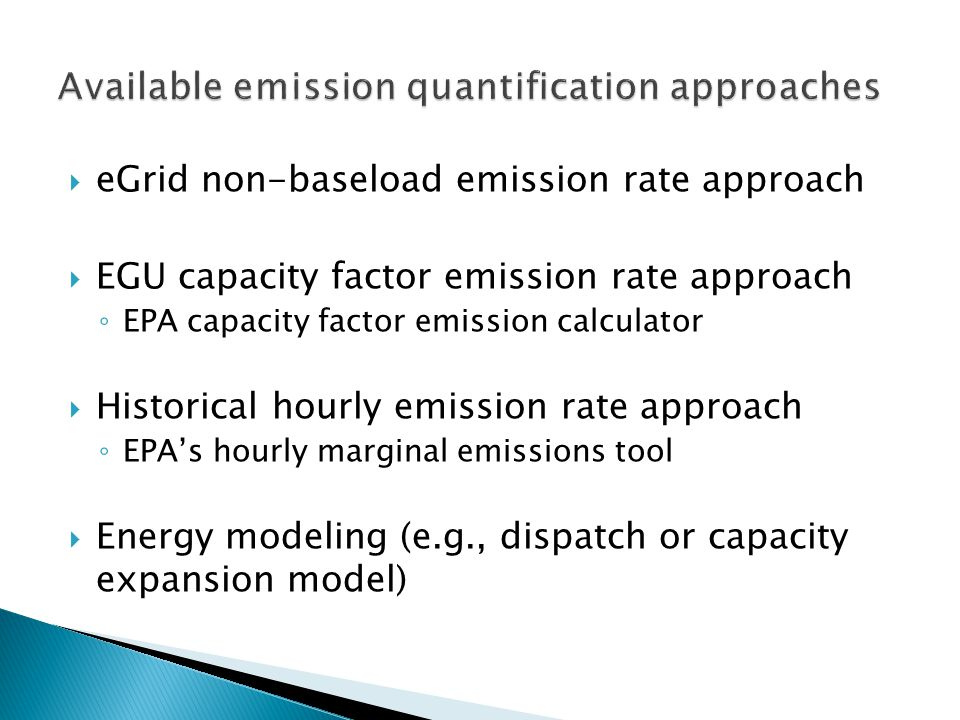  eGrid non-baseload emission rate approach  EGU capacity factor emission rate approach ◦ EPA capacity factor emission calculator  Historical hourly emission rate approach ◦ EPA's hourly marginal emissions tool  Energy modeling (e.g., dispatch or capacity expansion model)