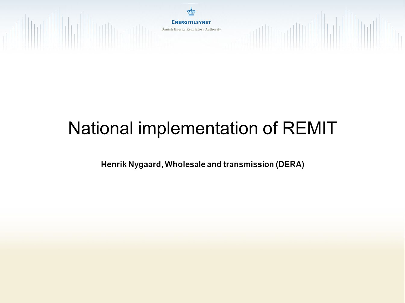 National implementation of REMIT Henrik Nygaard, Wholesale and transmission (DERA)