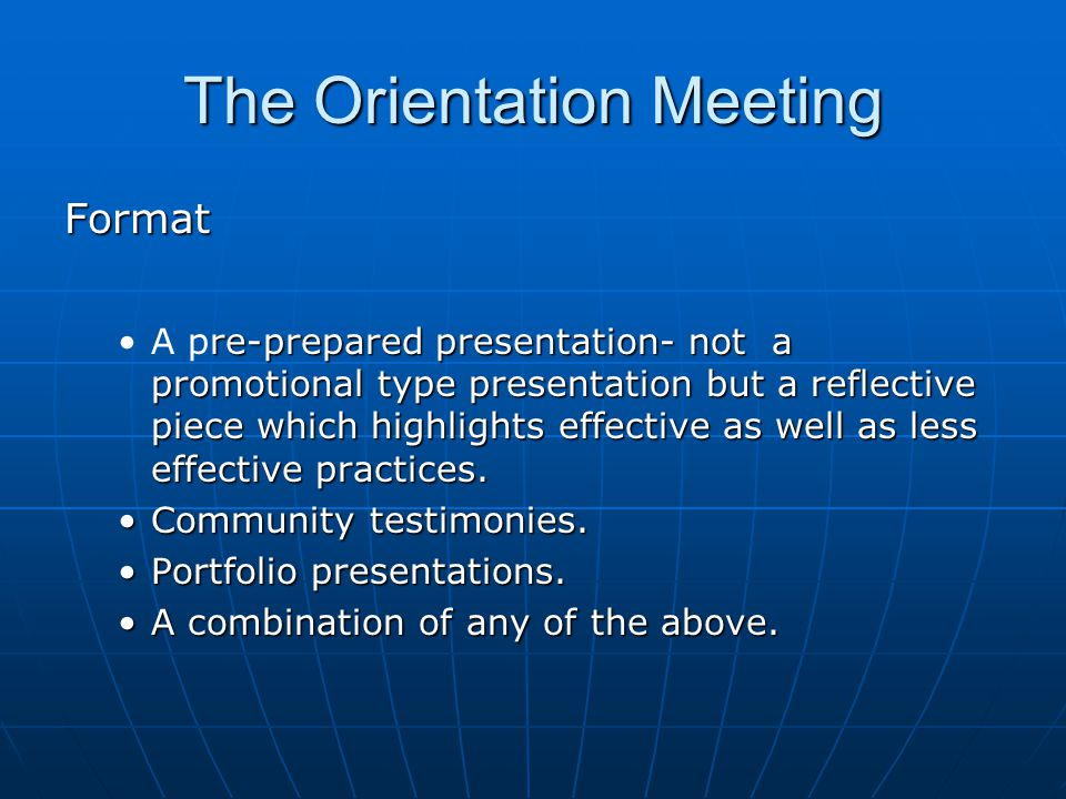 The Orientation Meeting Format re-prepared presentation- not a promotional type presentation but a reflective piece which highlights effective as well as less effective practices.A pre-prepared presentation- not a promotional type presentation but a reflective piece which highlights effective as well as less effective practices.