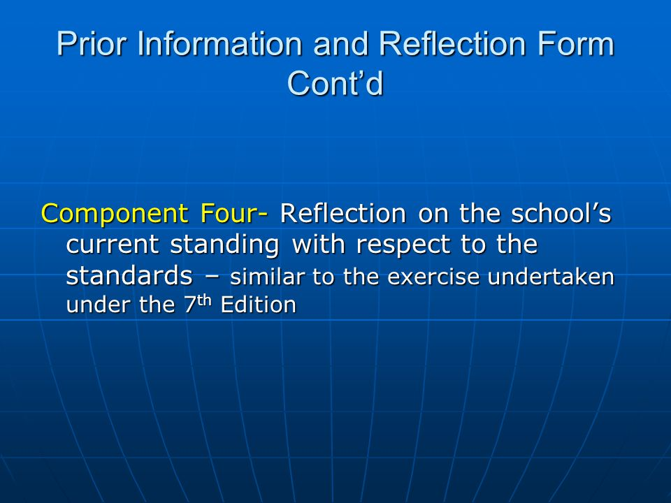 Prior Information and Reflection Form Cont'd Component Four- Reflection on the school's current standing with respect to the standards – similar to the exercise undertaken under the 7 th Edition