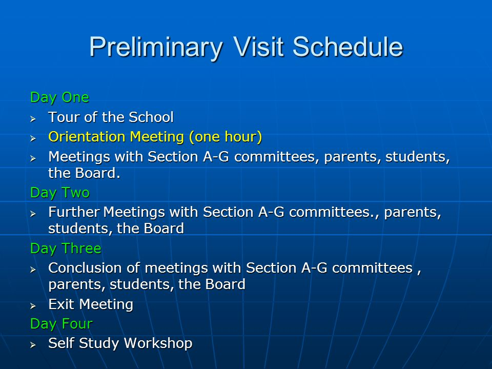 Preliminary Visit Schedule Day One  Tour of the School  Orientation Meeting (one hour)  Meetings with Section A-G committees, parents, students, the Board.