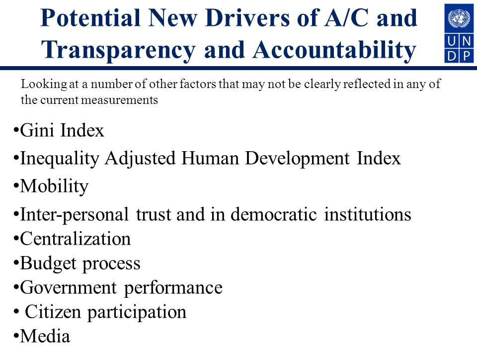 Potential New Drivers of A/C and Transparency and Accountability Gini Index Inequality Adjusted Human Development Index Mobility Inter-personal trust and in democratic institutions Centralization Budget process Government performance Citizen participation Media Looking at a number of other factors that may not be clearly reflected in any of the current measurements