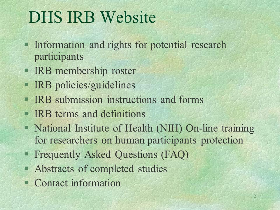 12 DHS IRB Website §Information and rights for potential research participants §IRB membership roster §IRB policies/guidelines §IRB submission instructions and forms §IRB terms and definitions §National Institute of Health (NIH) On-line training for researchers on human participants protection §Frequently Asked Questions (FAQ) §Abstracts of completed studies §Contact information
