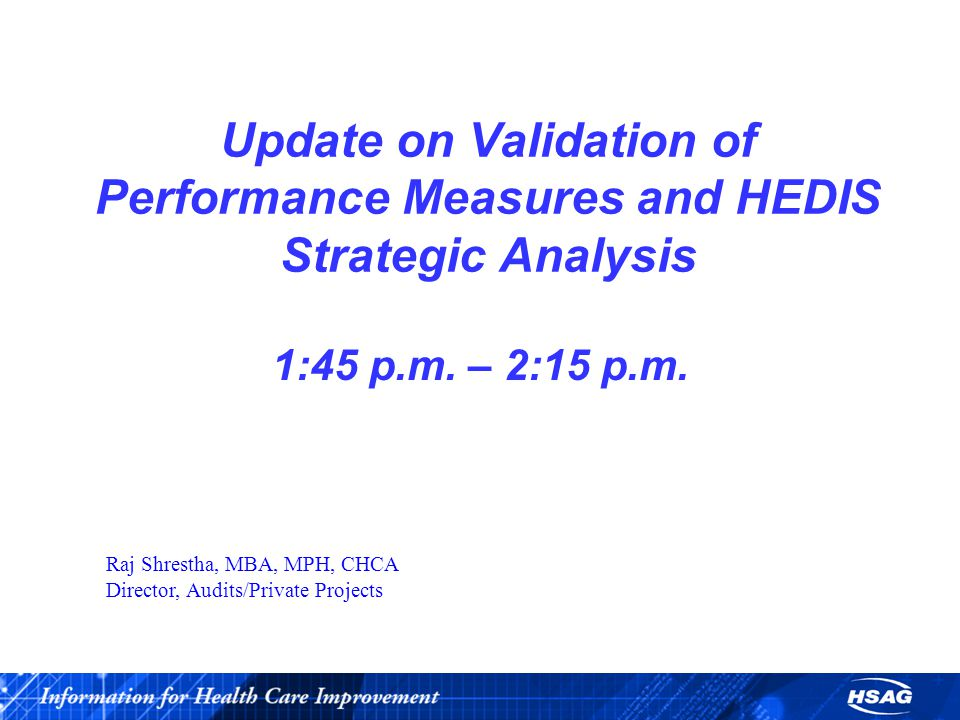 Update on Validation of Performance Measures and HEDIS Strategic Analysis 1:45 p.m.
