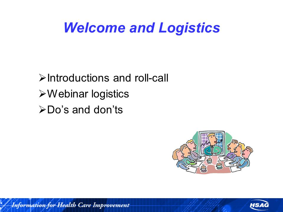 Welcome and Logistics  Introductions and roll-call  Webinar logistics  Do's and don'ts