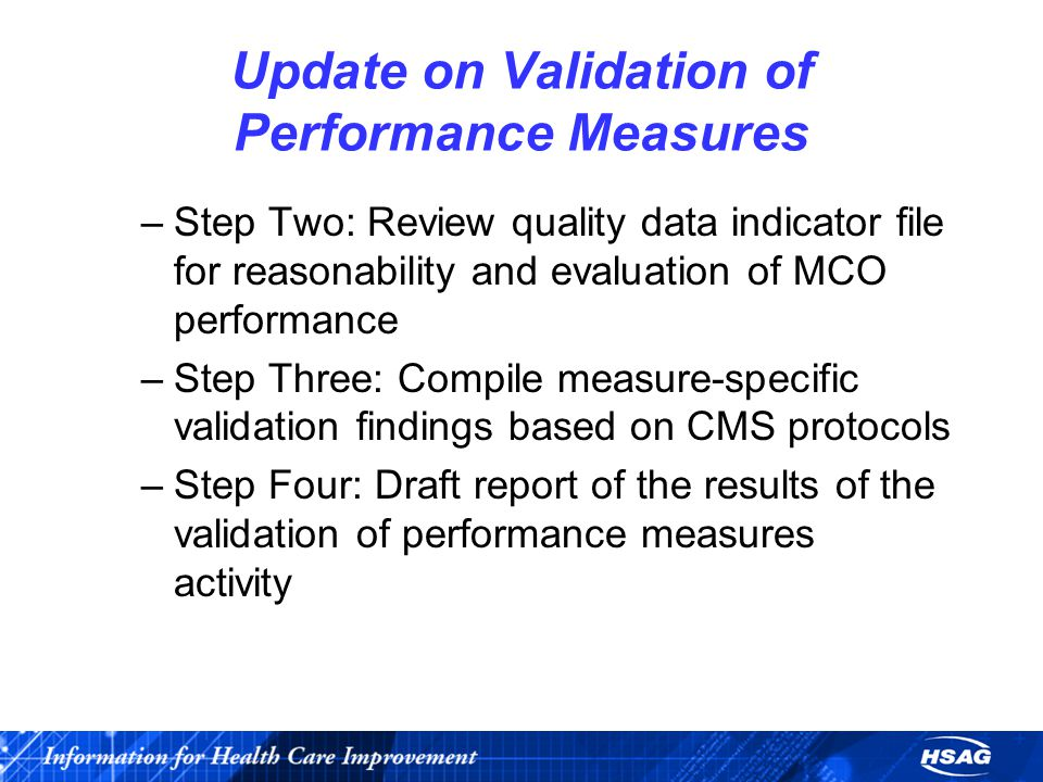 Update on Validation of Performance Measures –Step Two: Review quality data indicator file for reasonability and evaluation of MCO performance –Step Three: Compile measure-specific validation findings based on CMS protocols –Step Four: Draft report of the results of the validation of performance measures activity