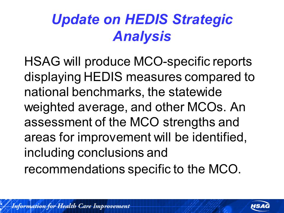 Update on HEDIS Strategic Analysis HSAG will produce MCO-specific reports displaying HEDIS measures compared to national benchmarks, the statewide weighted average, and other MCOs.