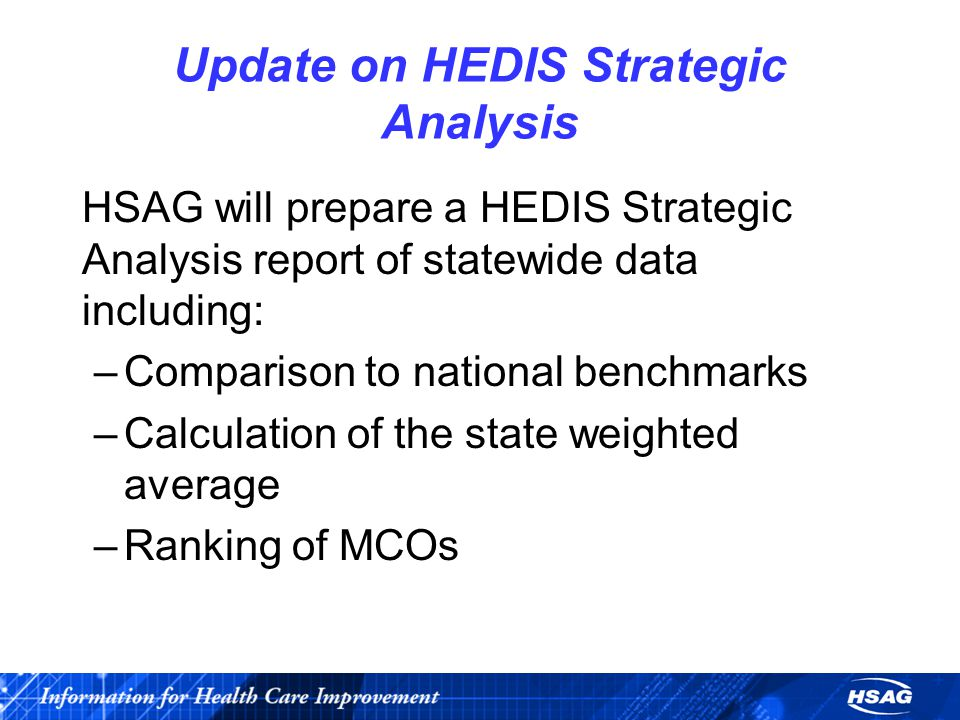 Update on HEDIS Strategic Analysis HSAG will prepare a HEDIS Strategic Analysis report of statewide data including: –Comparison to national benchmarks –Calculation of the state weighted average –Ranking of MCOs