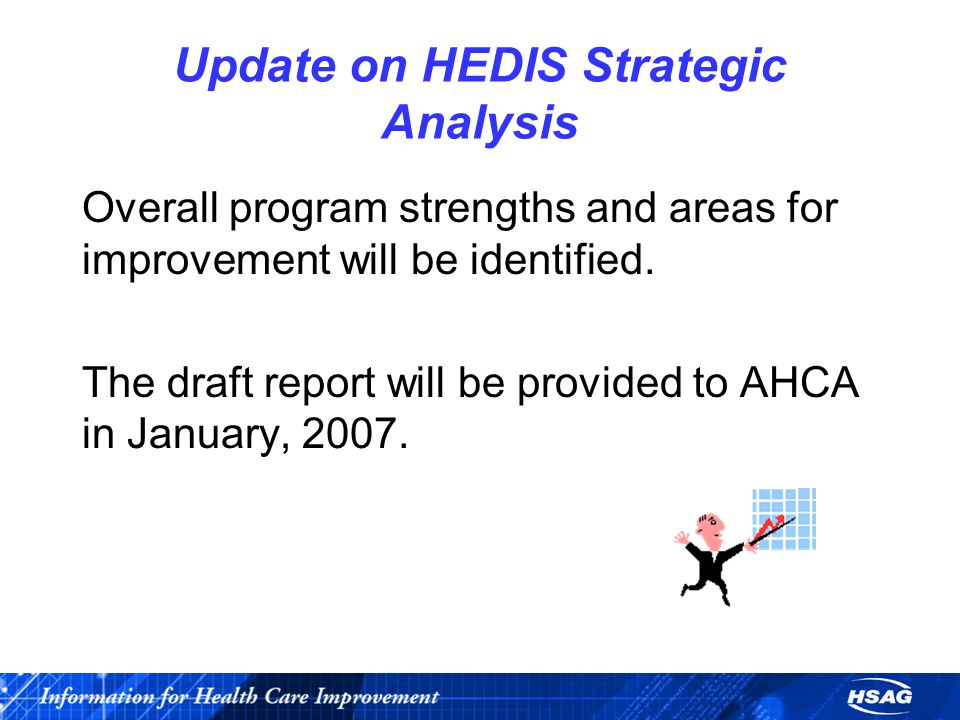 Update on HEDIS Strategic Analysis Overall program strengths and areas for improvement will be identified.