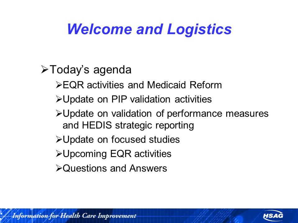 Welcome and Logistics  Today's agenda  EQR activities and Medicaid Reform  Update on PIP validation activities  Update on validation of performance measures and HEDIS strategic reporting  Update on focused studies  Upcoming EQR activities  Questions and Answers