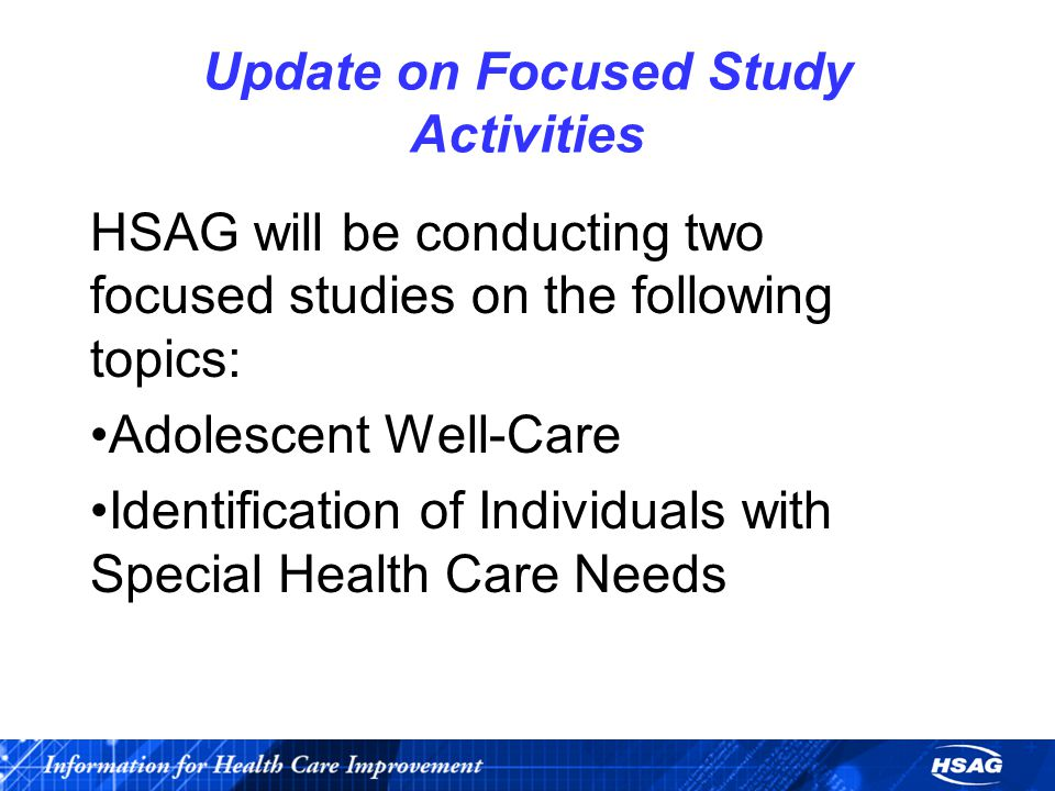 Update on Focused Study Activities HSAG will be conducting two focused studies on the following topics: Adolescent Well-Care Identification of Individuals with Special Health Care Needs