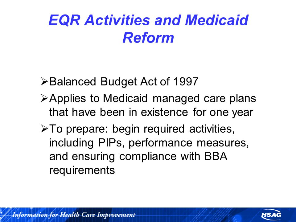 EQR Activities and Medicaid Reform  Balanced Budget Act of 1997  Applies to Medicaid managed care plans that have been in existence for one year  To prepare: begin required activities, including PIPs, performance measures, and ensuring compliance with BBA requirements