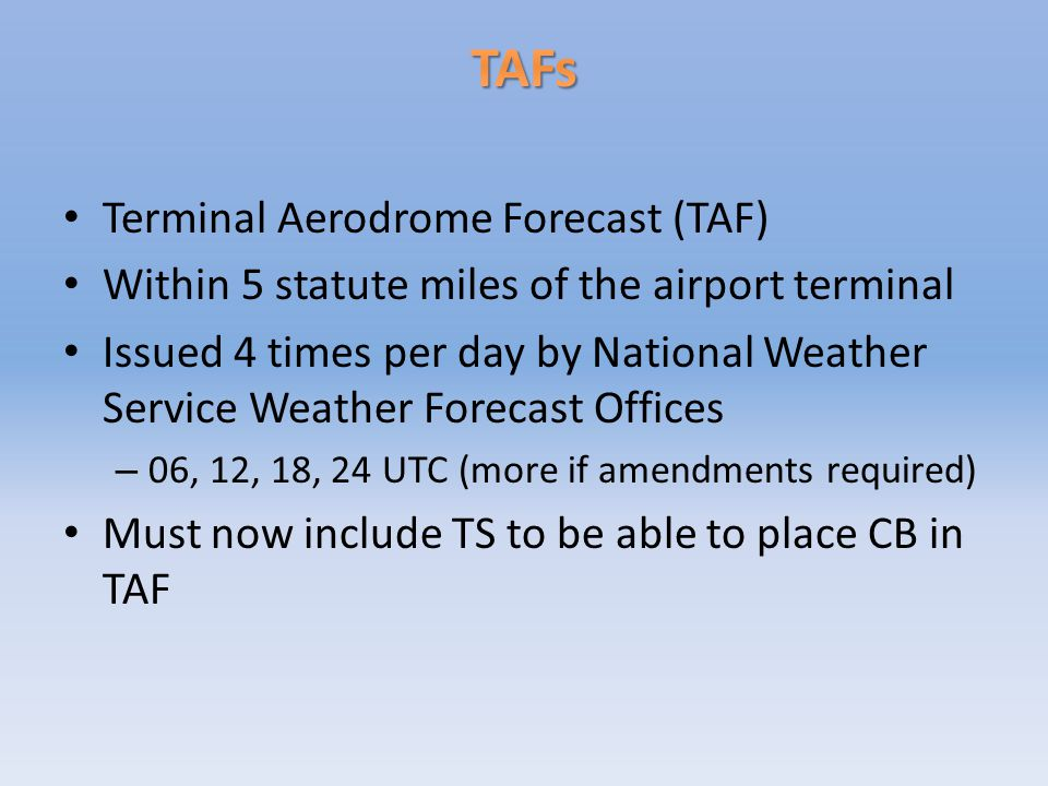 Terminal Aerodrome Forecast (TAF) Within 5 statute miles of the airport terminal Issued 4 times per day by National Weather Service Weather Forecast Offices – 06, 12, 18, 24 UTC (more if amendments required) Must now include TS to be able to place CB in TAF