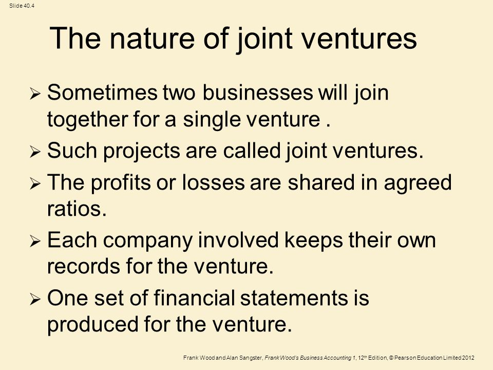 Frank Wood and Alan Sangster, Frank Wood's Business Accounting 1, 12 th Edition, © Pearson Education Limited 2012 Slide 40.4 The nature of joint ventures  Sometimes two businesses will join together for a single venture.