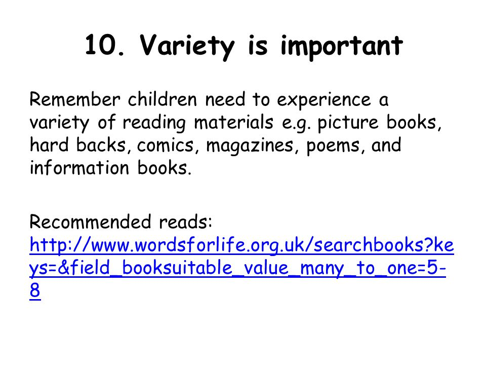 10. Variety is important Remember children need to experience a variety of reading materials e.g.