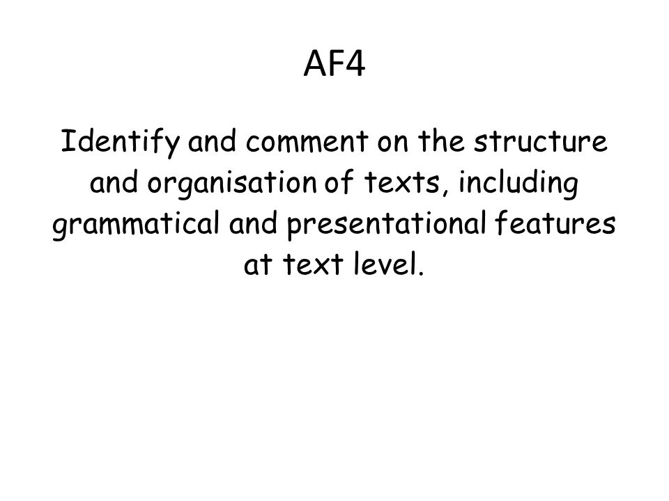 AF4 Identify and comment on the structure and organisation of texts, including grammatical and presentational features at text level.