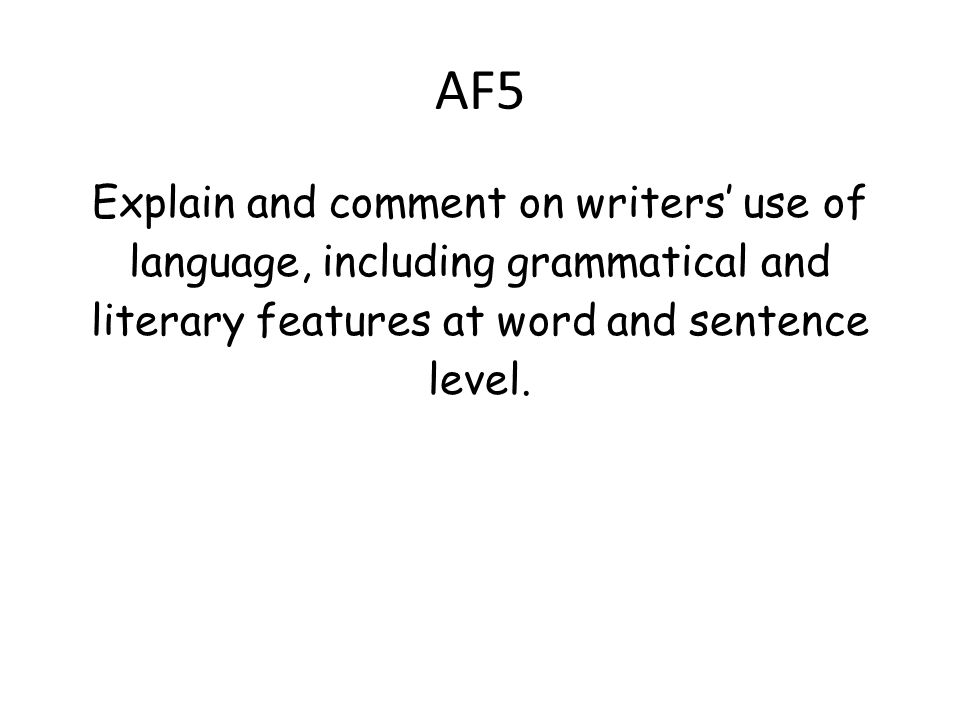 AF5 Explain and comment on writers' use of language, including grammatical and literary features at word and sentence level.