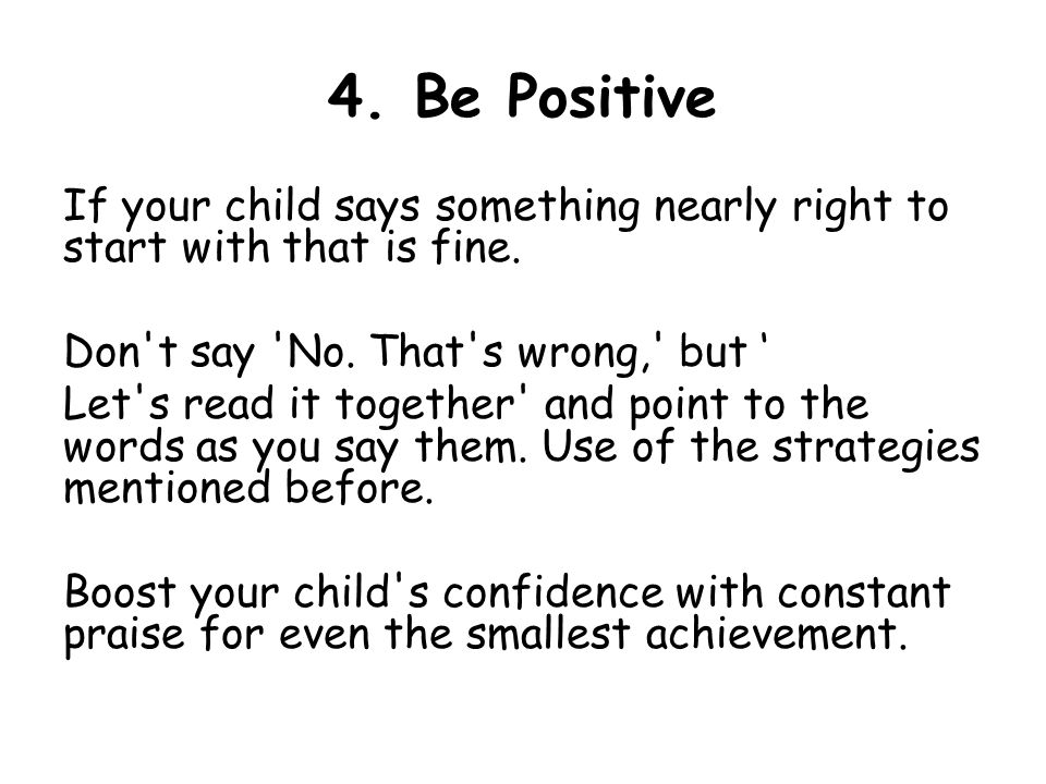 4. Be Positive If your child says something nearly right to start with that is fine.