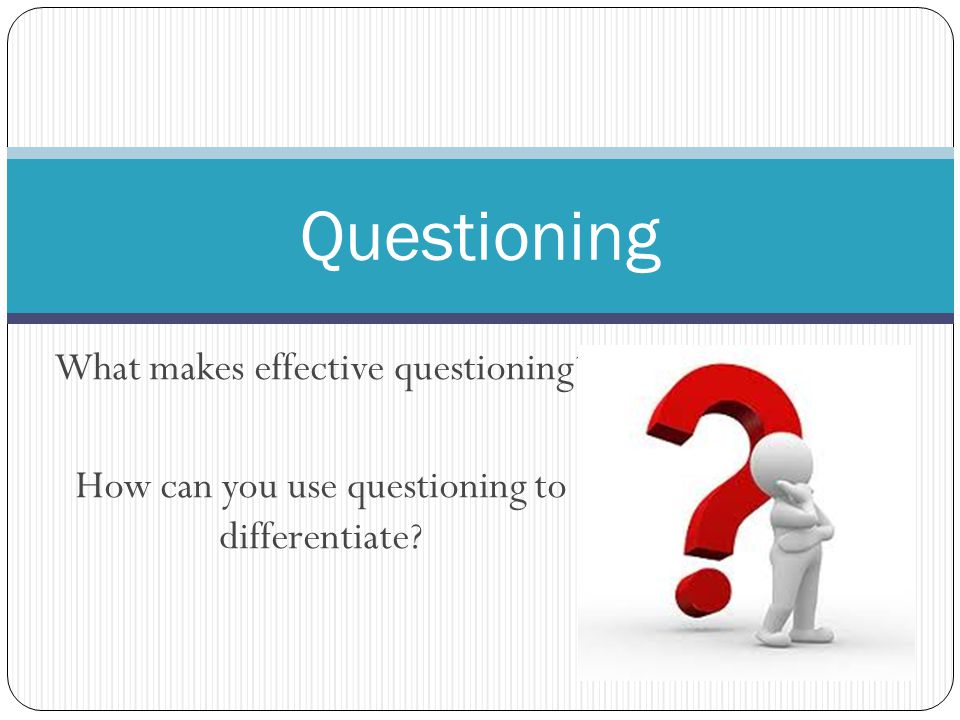 What makes effective questioning How can you use questioning to differentiate Questioning