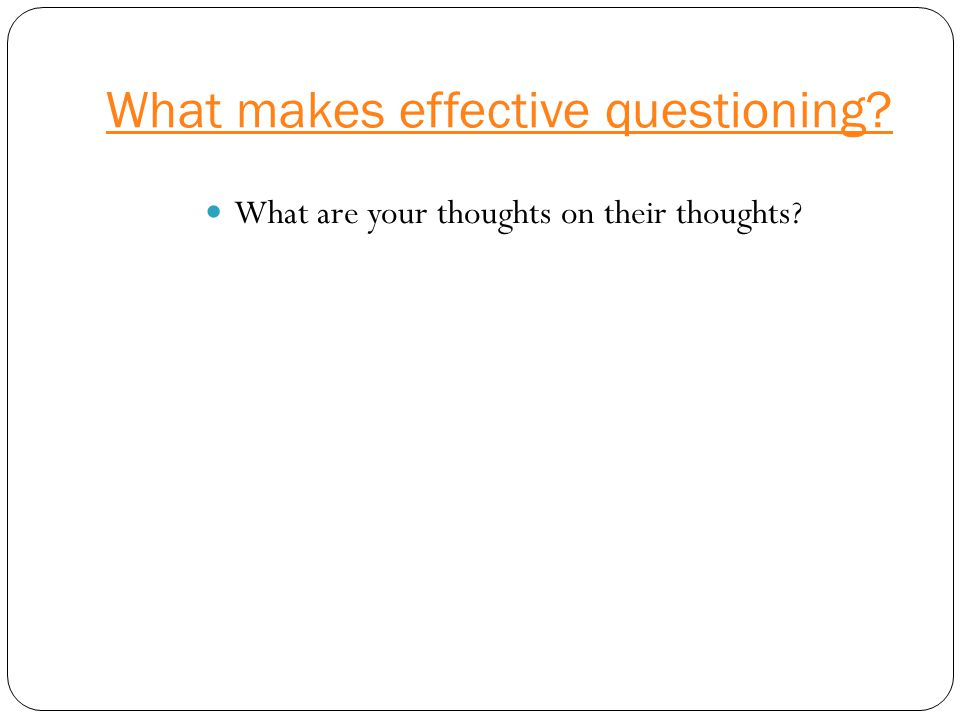 What makes effective questioning What are your thoughts on their thoughts