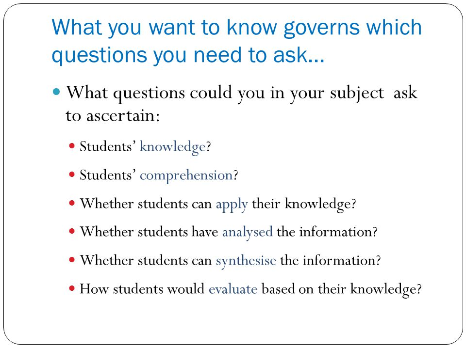 What you want to know governs which questions you need to ask...