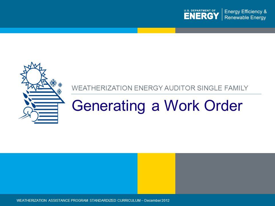1 | WEATHERIZATION ASSISTANCE PROGRAM STANDARDIZED CURRICULUM – December 2012 eere.energy.gov Generating a Work Order WEATHERIZATION ENERGY AUDITOR SINGLE FAMILY WEATHERIZATION ASSISTANCE PROGRAM STANDARDIZED CURRICULUM – December 2012