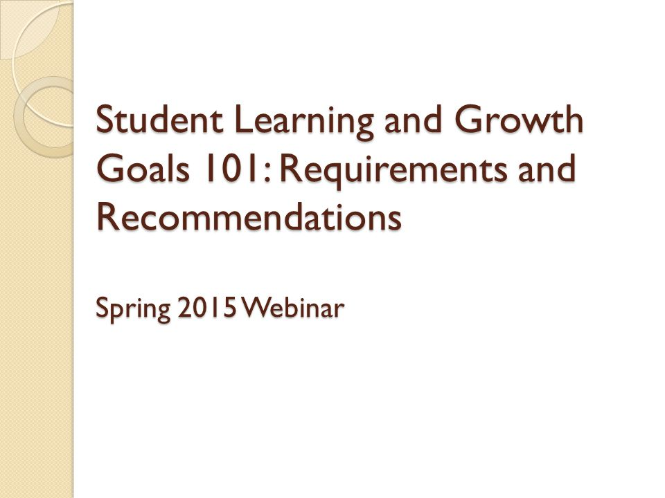 Student Learning and Growth Goals 101: Requirements and Recommendations Spring 2015 Webinar