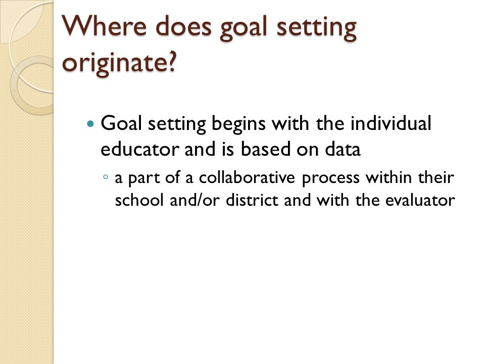 Goal setting begins with the individual educator and is based on data ◦ a part of a collaborative process within their school and/or district and with the evaluator Where does goal setting originate