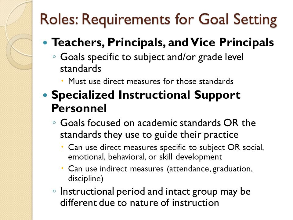 Roles: Requirements for Goal Setting Teachers, Principals, and Vice Principals ◦ Goals specific to subject and/or grade level standards  Must use direct measures for those standards Specialized Instructional Support Personnel ◦ Goals focused on academic standards OR the standards they use to guide their practice  Can use direct measures specific to subject OR social, emotional, behavioral, or skill development  Can use indirect measures (attendance, graduation, discipline) ◦ Instructional period and intact group may be different due to nature of instruction