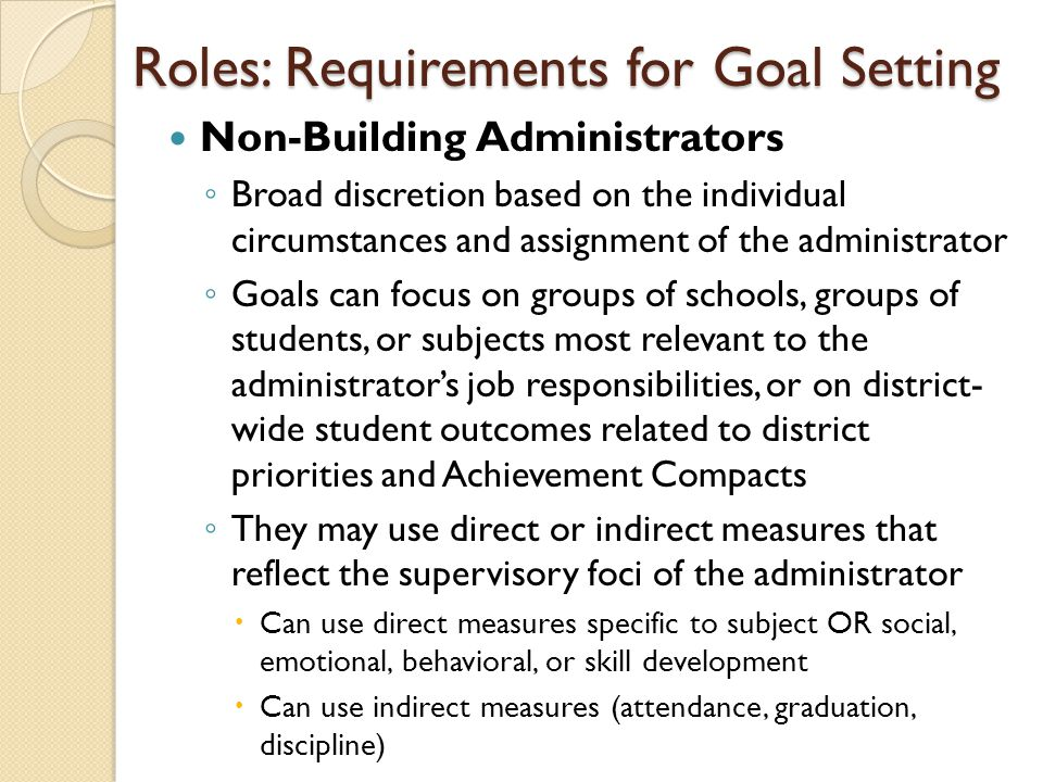 Roles: Requirements for Goal Setting Non-Building Administrators ◦ Broad discretion based on the individual circumstances and assignment of the administrator ◦ Goals can focus on groups of schools, groups of students, or subjects most relevant to the administrator's job responsibilities, or on district- wide student outcomes related to district priorities and Achievement Compacts ◦ They may use direct or indirect measures that reflect the supervisory foci of the administrator  Can use direct measures specific to subject OR social, emotional, behavioral, or skill development  Can use indirect measures (attendance, graduation, discipline)