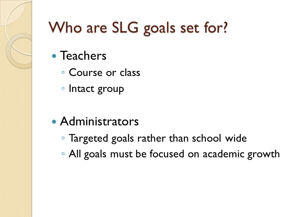 Teachers ◦ Course or class ◦ Intact group Administrators ◦ Targeted goals rather than school wide ◦ All goals must be focused on academic growth Who are SLG goals set for