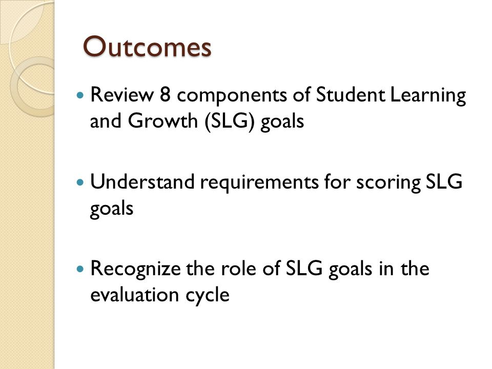 Outcomes Review 8 components of Student Learning and Growth (SLG) goals Understand requirements for scoring SLG goals Recognize the role of SLG goals in the evaluation cycle