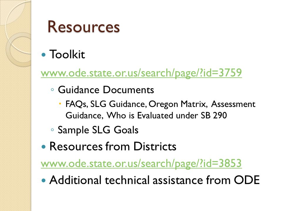 Resources Toolkit   id=3759 ◦ Guidance Documents  FAQs, SLG Guidance, Oregon Matrix, Assessment Guidance, Who is Evaluated under SB 290 ◦ Sample SLG Goals Resources from Districts   id=3853 Additional technical assistance from ODE